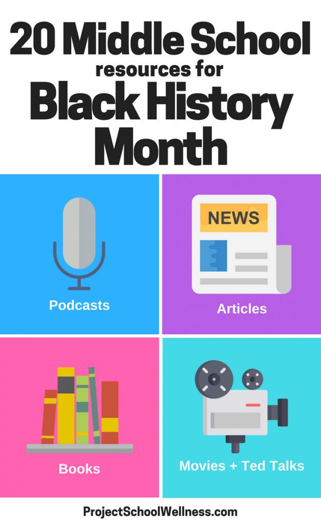 20 Middle School Resources for Black History Month. Project School Wellness has compiled a list of 20 engaged resources to teach students Black History. Resources includes insight for teachers, podcasts, articles, books, movies, and Ted Talks.